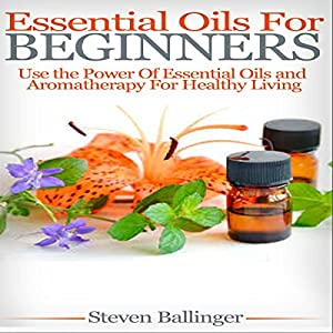 Essential Oils for Beginners: Use the Power of Essential Oils & Aromatherapy for Healthy Living Audiobook