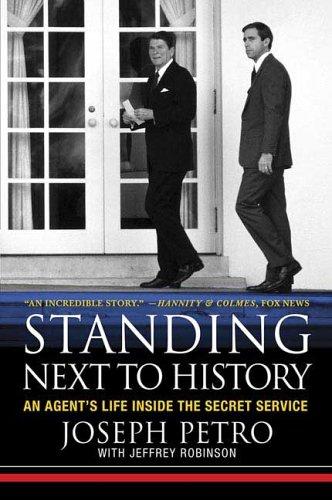 Standing Next to History: An Agent's Life Inside the Secret Service, Joseph Petro, Jeffrey Robinson