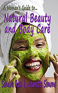 A Woman's Guide to... Natural Beauty and Body Care: An Essential Handbook with Organic Home-made Recipes
