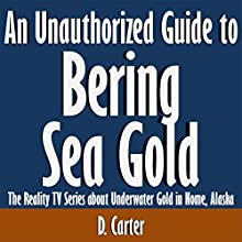 An Unauthorized Guide to Bering Sea Gold: The Reality TV Series About Underwater Gold in Nome, Alaska (       UNABRIDGED) by D. Carter Narrated by Scott Clem