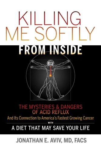 Killing Me Softly From Inside: The Mysteries & Dangers Of Acid Reflux And Its Connection To America's Fastest Growing Cancer With A Diet That May Save Your Life PDF