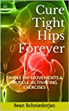 Cure Tight Hips Forever: Simple Hip Movements & Muscle Activating Exercises (Simple Strength Book 1)