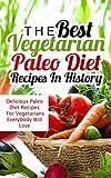 The Best Vegetarian Paleo Diet Recipes In History: Delicious Paleo Diet Recipes For Vegetarians Everybody Will Love