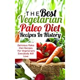 The Best Vegetarian Paleo Diet Recipes In History: Delicious Paleo Diet Recipes For Vegetarians Everybody Will Love ~ Sonia Maxwell