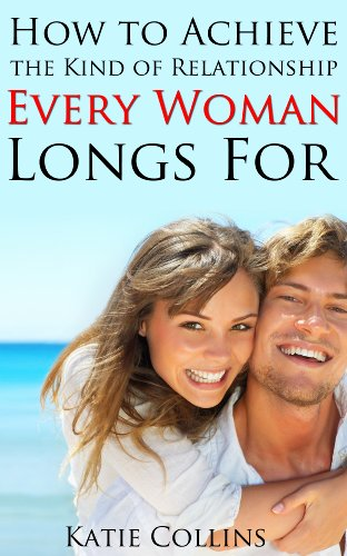 How to Achieve the kind of Relationship every Woman longs for: Learn Exactly What Love is, What Men Look For, How To Keep The Excitement Going