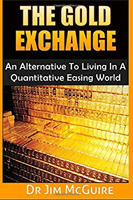 The Gold Exchange: An Alternative To Living In A Quantitative Easing World de Dr Jim McGuire