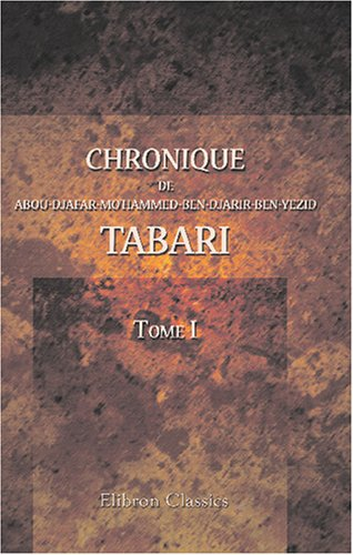 Chronique de Abou-Djafar-Mo'hammed-Ben-Djarir-Ben-Yezid Tabari: Traduite sur la version hersane d'Abou-Ali Mohammed Bel'Ami, d'apr s les manuscrits de. Hermann Zotenberg. Tome 1 (French Edition)