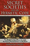Secret Societies and the Hermetic Code: The Rosicrucian, Masonic, and Esoteric Transmission in the Arts (1594772088) by Ernesto Frers