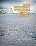 New Strategic Dynamics in the Arctic Region: Implications for National Security and International Collaboration (1470150999) by Perry, Charles M.