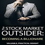 The Stock Market Outsider: Becoming a Billionaire: Valuable, Practical Insight | Philip Fanara
