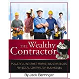 The Wealthy Contractor: Powerful Internet Marketing Strategies for Local Contractor Businesses ~ Jack Berringer