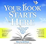 Your Book Starts Here: Create, Craft, and Sell Your First Novel, Memoir, or Nonfiction Book | Mary Carroll Moore