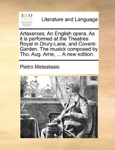 Artaxerxes. An English opera. As it is performed at the Theatres Royal in Drury-Lane, and Covent-Garden. The musick composed by Tho. Aug. Arne, ... A new edition.