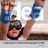How To Grow An !Dea: An Agile Approach To Building Great Web Applications That Work ~ Rob Maille