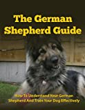 German Shepherd Guide - How To Understand Your German Shepherd And Train Your Dog Effectively (German Shepherds, German Shepherd Training, German Shepherd Books, Dog Training)