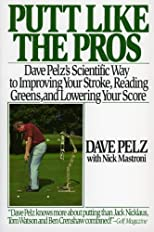 Putt Like the Pros: Dave Pelz's Scientific Guide to Improvin
