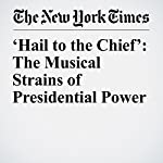 'Hail to the Chief': The Musical Strains of Presidential Power | Christine Hauser