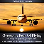 Overcome Fear of Flying Guided Self Hypnosis: Get to Sleep on Airplanes & Ease Airline Travel with Meditation & Affirmations | Anna Thompson