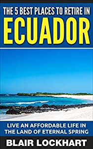 The 5 Best Places To Retire In Ecuador: Live An Affordable Life In The Land Of Eternal Spring