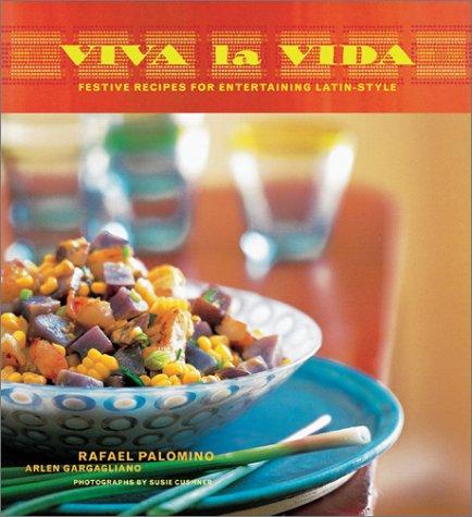 Viva la Vida: Festive Recipes for Entertaining Latin-Style by Rafael Palomino, Arlen Gargagliano
