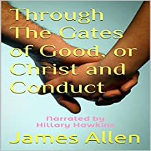 Through the Gates of Good, or Christ and Conduct (       UNABRIDGED) by James Allen Narrated by Hillary Hawkins
