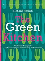 The Green Kitchen: Techniques and Recipes for Cutting Energy Use, Saving Money and Reducing Waste
