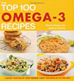 Penny Doyle The Top 100 Omega-3 Recipes: Reduce Your Risk of Heart Disease, Keep Your Brain Active and Agile