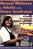 Dennis McGuire Mental Wellness in Adults with Down Syndrome: A Guide to Emotional and Behavioral Strengths and Challenges