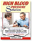 HIGH BLOOD PRESSURE SOLUTION: How to Prevent and Treat HBP, Stroke and CKD.: How to Prevent and Treat Hypertension, Stroke and CKD with Medication, Essential Oils, Herbal and Natural Remedies.