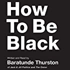 How to Be Black Audiobook by Baratunde Thurston Narrated by Baratunde Thurston
