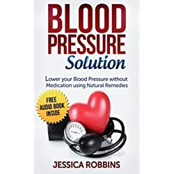 Blood Pressure Solution: How to lower your Blood Pressure without medication using Natural Remedies (Natural Remedies, Blood Pressure, Hypertension)