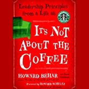It's Not About the Coffee: Leadership Principles from a Life at Starbucks | [Howard Behar]