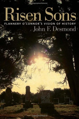 Risen Sons: Flannery O'Connor's Vision of History, John F. Desmond