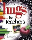 A Little Book of Hugs for Teachers: Inspiration for the Heart