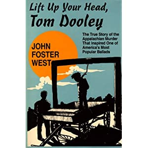 Lift Up Your Head, Tom Dooley: The True Story of the Appalachian Murder That Inspired One of America's Most Popular Ballads John West and Dot Jackson