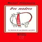 Dos Madres: la Historia de Una Familia Casi Feliz [Two Mothers: The Story of an Almost Happy Family] | Muriel Villanueva