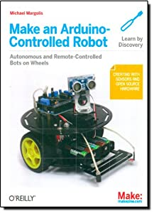 Make an Arduino-Controlled Robot (Make: Projects) from Maker Media, Inc