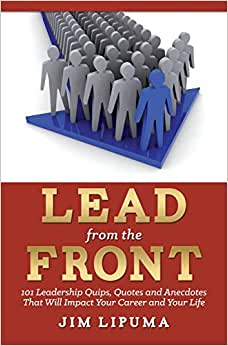 Lead From The Front: 101 Leadership Quips, Quotes And Anecdotes That Will Impact Your Career And Your Life
