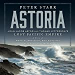 Astoria: John Jacob Astor and Thomas Jefferson's Lost Pacific Empire: A Story of Wealth, Ambition, and Survival | Peter Stark