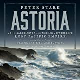 img - for Astoria: John Jacob Astor and Thomas Jefferson's Lost Pacific Empire: A Story of Wealth, Ambition, and Survival book / textbook / text book