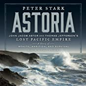 Astoria: John Jacob Astor and Thomas Jefferson's Lost Pacific Empire: A Story of Wealth, Ambition, and Survival | [Peter Stark]