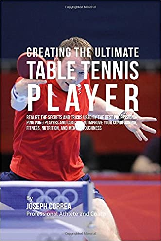 Creating the Ultimate Table Tennis Player: Realize the Secrets and Tricks Used by the Best Professional Ping Pong Players and Coaches to Improve Your ... Fitness, Nutrition, and Mental Toughness written by Joseph Correa %28Professional Athlete and Coach%29