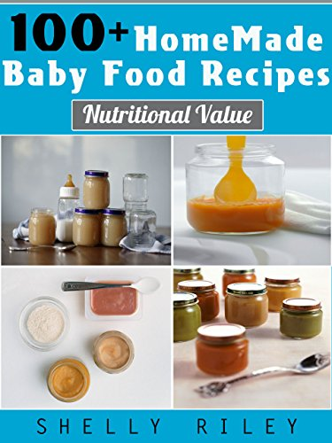 100+ Homemade Baby Food Recipes: Nutritional Value by Shelly Riley