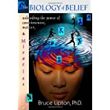 The Biology of Belief: Unleashing the Power of Consciousness, Matter and Miracles ~ Bruce H. Lipton
