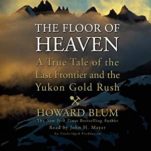 The Floor of Heaven: A True Tale of the Last Frontier and the Yukon Gold Rush | [Howard Blum]