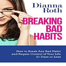 Breaking Bad Habits: How to Break Any Bad Habit and Regain Control of Your Life 21 Days or Less (       UNABRIDGED) by Dianna Roth Narrated by Violet Meadow