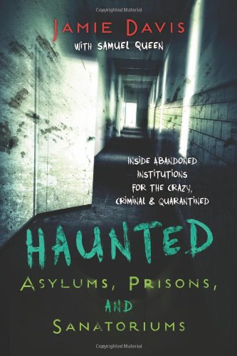 Haunted Asylums, Prisons, and Sanatoriums: Inside Abandoned Institutions for the Crazy, Criminal & Quarantined PDF