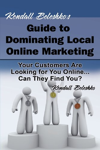 Kendall Beleshko'S Guide To Dominating Local Online Marketing: Your Customers Are Looking For You Online... Can They Find You?