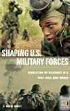 Shaping U.S. Military Forces: Revolution or Relevance in a Post-Cold War World (Praeger Security International)