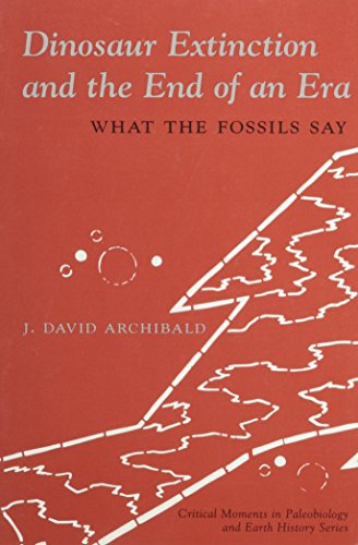 Dinosaur Extinction and the End of an Era: What the Fossils Say (The Critical Moments and Perspectives in Earth History and Paleobiology)